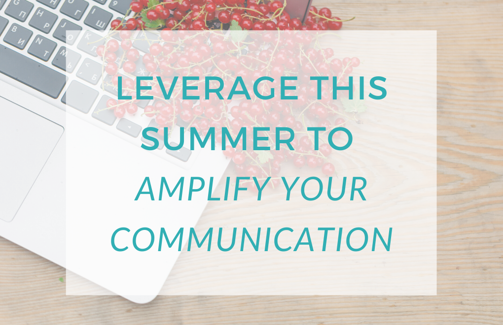 Leverage This Summer to Amplify Your Communication